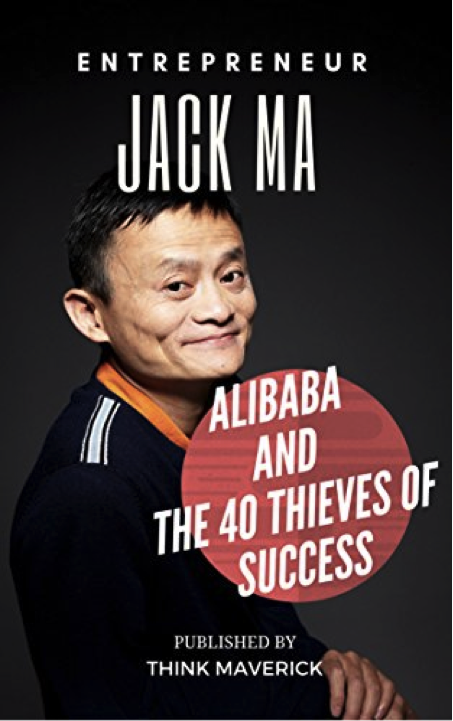 Entrepreneur: Jack Ma, Alibaba and the 40 Thieves of Success (Entrepreneurship Guide)