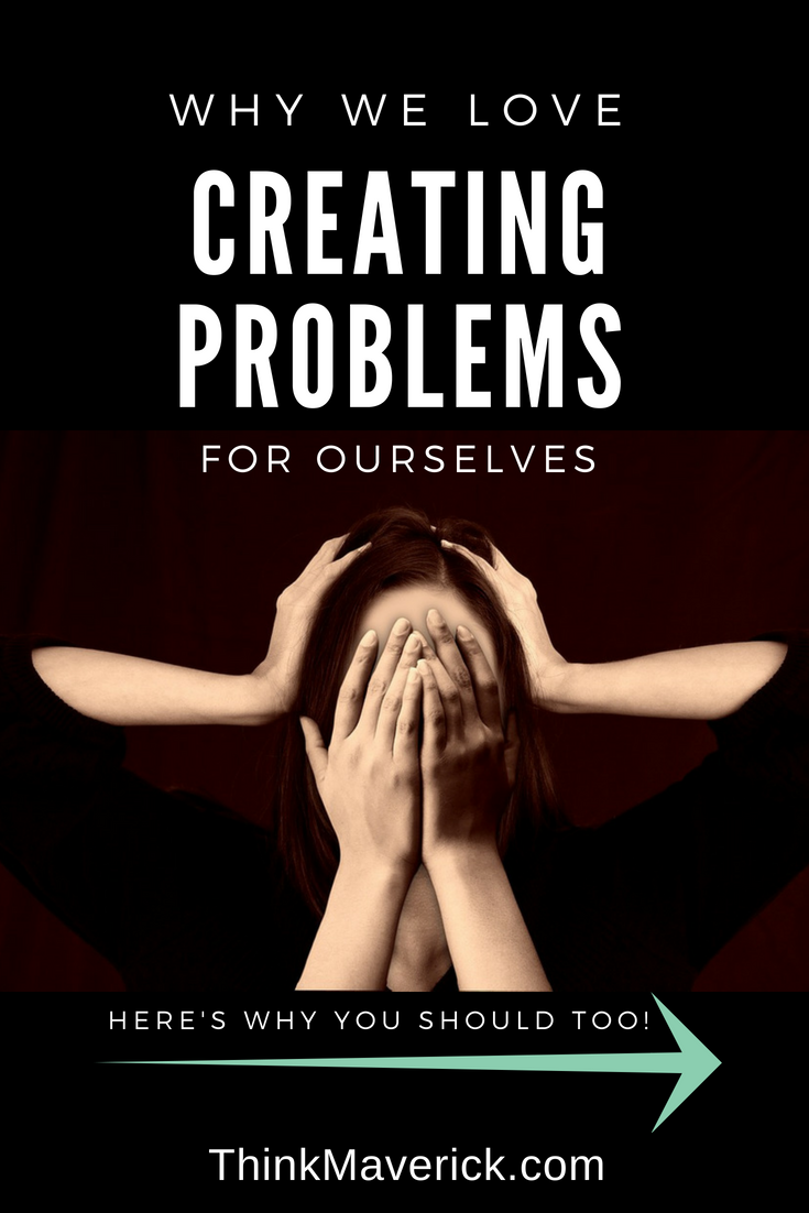 Why We Love Creating Problems For Ourselves (And You Should, Too!) Thinkmaverick